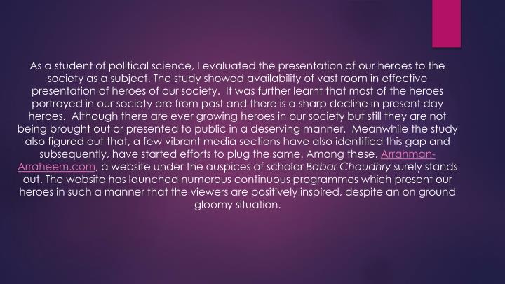 As a student of political science, I evaluated the presentation of our heroes to the society as a subject. The study showed availability of vast room in effective presentation of heroes of our society. It was further learnt that most of the heroes portrayed in our society are from past and there is a sharp decline in present day heroes. Although there are ever growing heroes in our society but still they are not being brought out or presented to public in a deserving manner. Meanwhile the study also figured out that, a few vibrant media sections have also identified this gap and subsequently, have started efforts to plug the same. Among these,