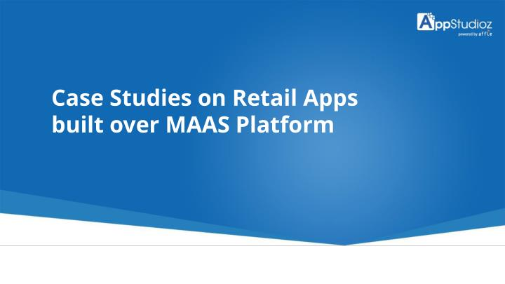 Case Studies on Retail Apps built over MAAS Platform