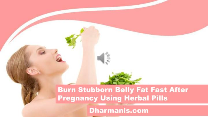 Burn Stubborn Belly Fat Fast After Pregnancy Using Herbal Pills