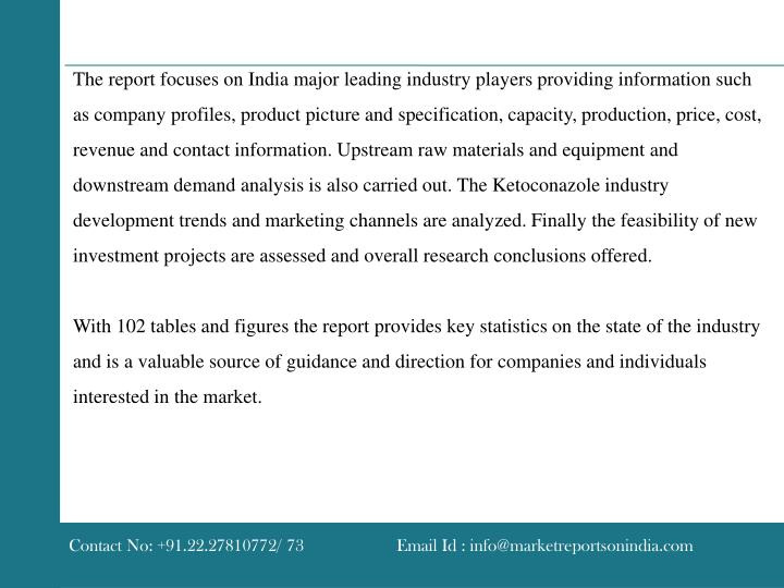 The report focuses on India major leading industry players providing information such as company profiles, product picture and specification, capacity, production, price, cost, revenue and contact information. Upstream raw materials and equipment and downstream demand analysis is also carried out. The Ketoconazole industry development trends and marketing channels are analyzed. Finally the feasibility of new investment projects are assessed and overall research conclusions offered.