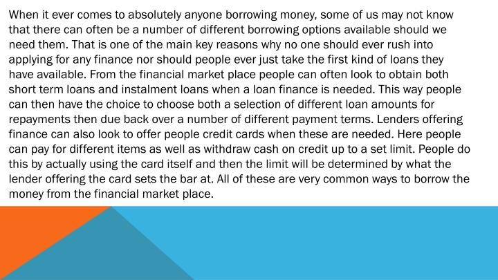 When it ever comes to absolutely anyone borrowing money, some of us may not know that there can often be a number of different borrowing options available should we need them. That is one of the main key reasons why no one should ever rush into applying for any finance nor should people ever just take the first kind of loans they have available. From the financial market place people can often look to obtain both short term loans and