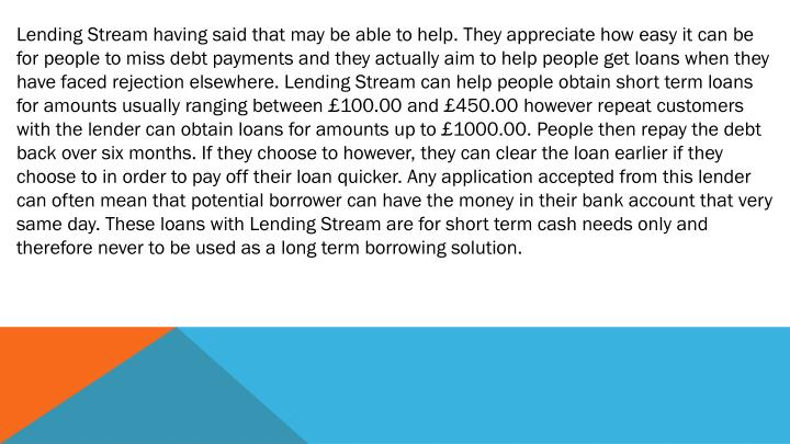 Lending Stream having said that may be able to help. They appreciate how easy it can be for people to miss debt payments and they actually aim to help people get loans when they have faced rejection elsewhere. Lending Stream can help people obtain short term loans for amounts usually ranging between £100.00 and £450.00 however repeat customers with the lender can obtain loans for amounts up to £1000.00. People then repay the debt back over six months. If they choose to however, they can clear the loan earlier if they choose to in order to pay off their loan quicker. Any application accepted from this lender can often mean that potential borrower can have the money in their bank account that very same day. These loans with Lending Stream are for short term cash needs only and therefore never to be used as a long term borrowing solution.