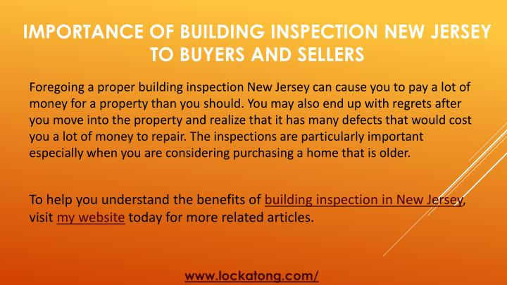 Foregoing a proper building inspection New Jersey can cause you to pay a lot of money for a property than you should. You may also end up with regrets after you move into the property and realize that it has many defects that would cost you a lot of money to repair. The inspections are particularly important especially when you are considering purchasing a home that is older.