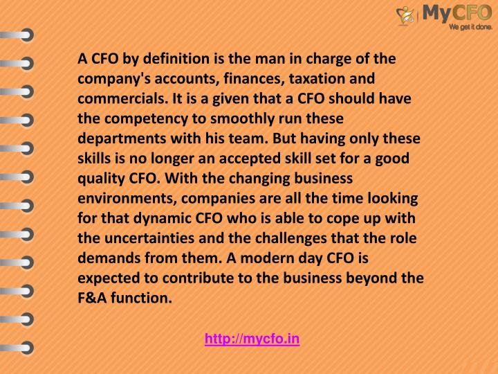 A CFO by definition is the man in charge of the company's accounts, finances, taxation and commercials. It is a given that a CFO should have the competency to smoothly run these departments with his team. But having only these skills is no longer an accepted skill set for a good quality CFO. With the changing business environments, companies are all the time looking for that dynamic CFO who is able to cope up with the uncertainties and the challenges that the role demands from them. A modern day CFO is expected to contribute to the business beyond the F&A function.