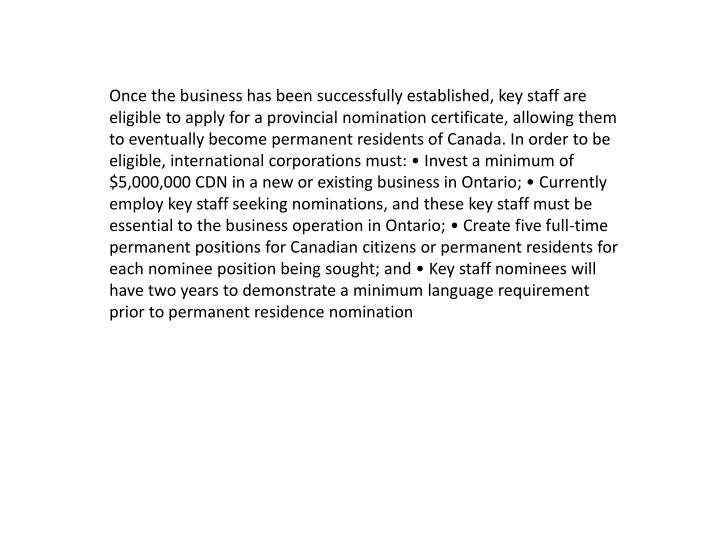 Once the business has been successfully established, key staff are eligible to apply for a provincial nomination certificate, allowing them to eventually become permanent residents of Canada. In order to be eligible, international corporations must: • Invest a minimum of $5,000,000 CDN in a new or existing business in Ontario; • Currently employ key staff seeking nominations, and these key staff must be essential to the business operation in Ontario; • Create five full-time permanent positions for Canadian citizens or permanent residents for each nominee position being sought; and • Key staff nominees will have two years to demonstrate a minimum language requirement prior to permanent residence nomination