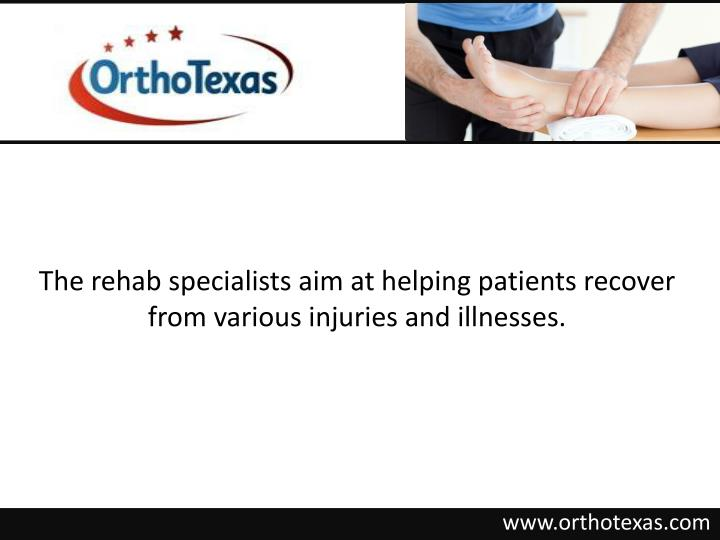The rehab specialists aim at helping patients recover from various injuries and illnesses.