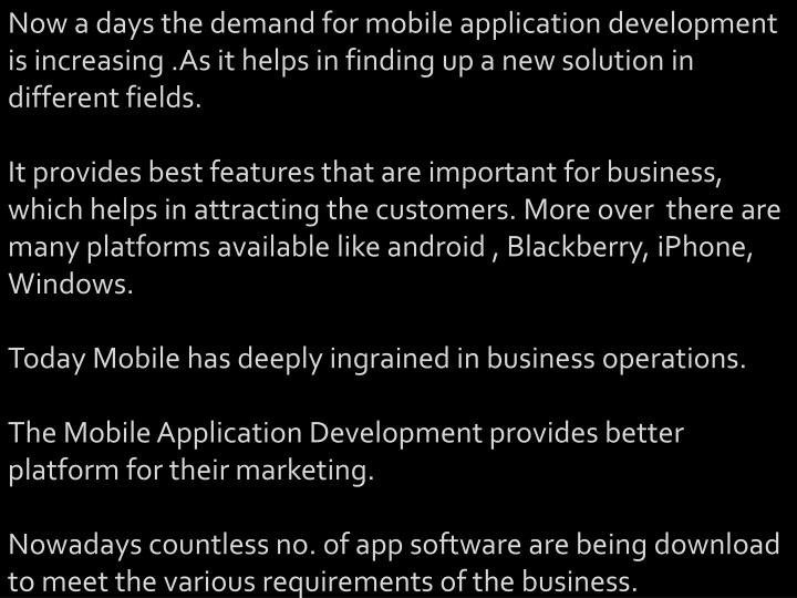 Now a days the demand for mobile application development is increasing .As it helps in finding up a new solution in different fields.