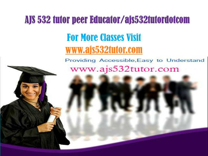 Ajs 532 tutor peer educator ajs532tutordotcom