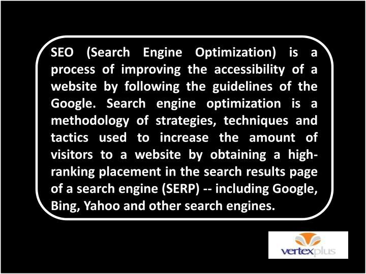 SEO (Search Engine Optimization) is a process of improving the accessibility of a website by following the guidelines of the Google. Search engine optimization is a methodology of strategies, techniques and tactics used to increase the amount of visitors to a website by obtaining a high-ranking placement in the search results page of a search engine (SERP) -- including Google, Bing, Yahoo and other search engines.