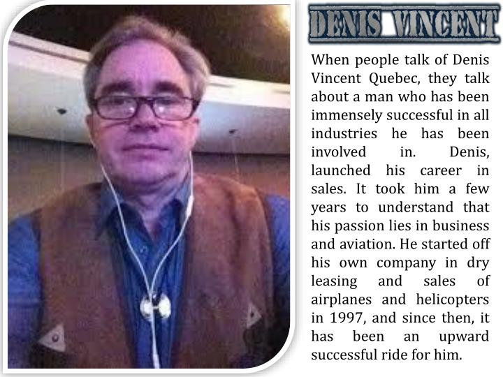 When people talk of Denis Vincent Quebec, they talk about a man who has been immensely successful in all industries he has been involved in. Denis, launched his career in sales. It took him a few years to understand that his passion lies in business and aviation. He started off his own company in dry leasing and sales of airplanes and helicopters in 1997, and since then, it has been an upward successful ride for him.