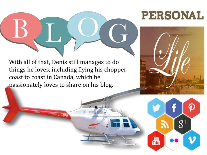 With all of that, Denis still manages to do things he loves, including flying his chopper coast to coast in Canada, which he passionately loves to share on his blog.