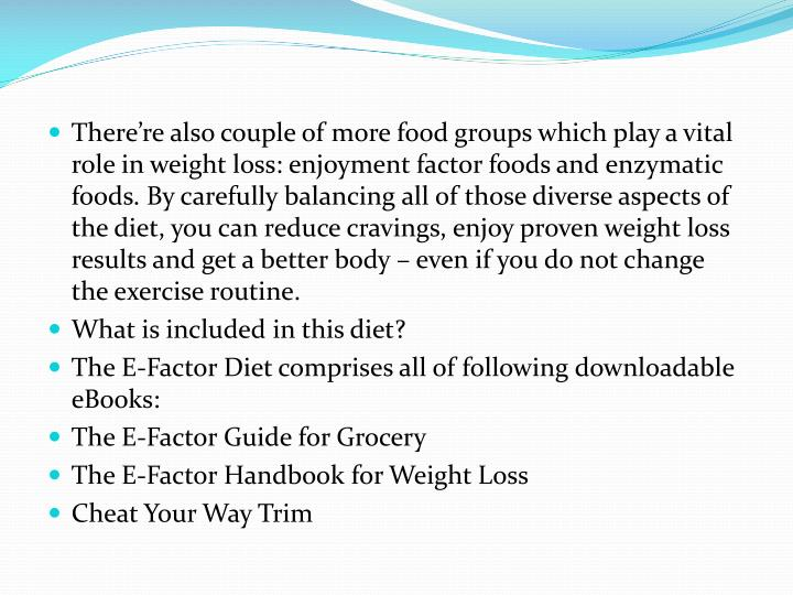 There're also couple of more food groups which play a vital role in weight loss: enjoyment factor foods and enzymatic foods. By carefully balancing all of those diverse aspects of the diet, you can reduce cravings, enjoy proven weight loss results and get a better body – even if you do not change the exercise routine.