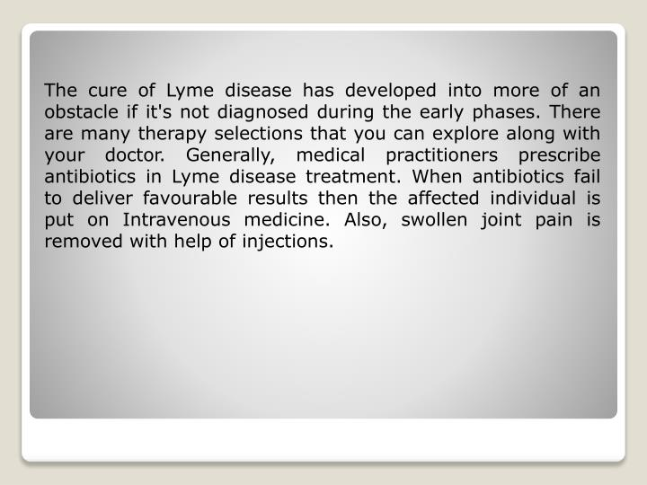 The cure of Lyme disease has developed into more of an obstacle if it's not diagnosed during the early phases. There are many therapy selections that you can explore along with your doctor. Generally, medical practitioners prescribe antibiotics in Lyme disease treatment. When antibiotics fail to deliver favourable results then the affected individual is put on Intravenous medicine. Also, swollen joint pain is removed with help of injections.
