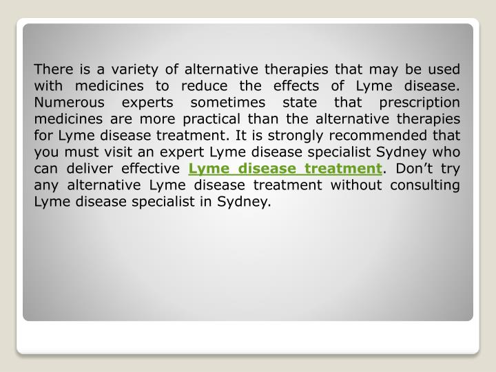 There is a variety of alternative therapies that may be used with medicines to reduce the effects of Lyme disease. Numerous experts sometimes state that prescription medicines are more practical than the alternative therapies for Lyme disease treatment. It is strongly recommended that you must visit an expert Lyme disease specialist Sydney who can deliver effective