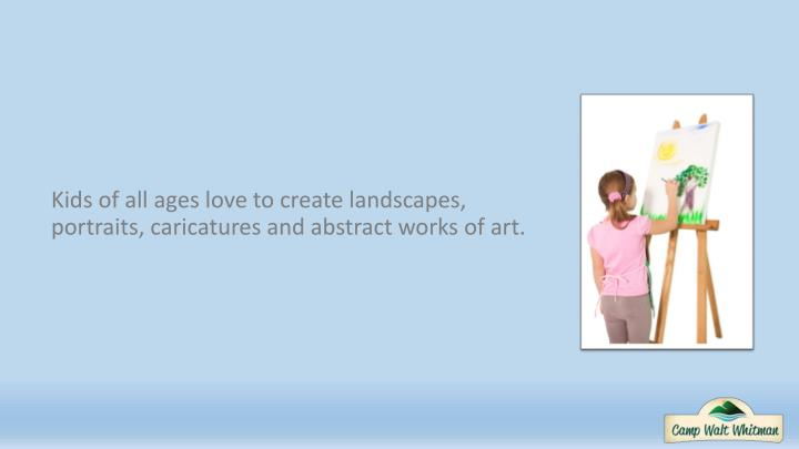 Kids of all ages love to create landscapes, portraits, caricatures and abstract works of art.