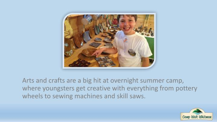 Arts and crafts are a big hit at overnight summer camp, where youngsters get creative with everything from pottery wheels to sewing machines and skill saws.