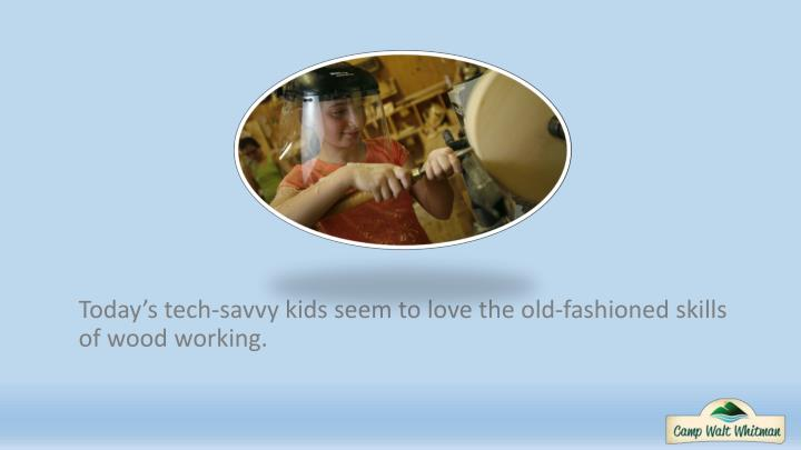 Today's tech-savvy kids seem to love the old-fashioned skills of wood working.