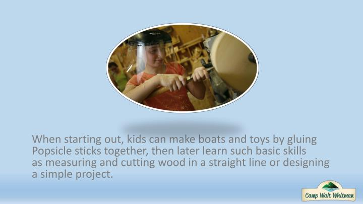 When starting out, kids can make boats and toys by gluing Popsicle sticks together, then later learn such basic skills