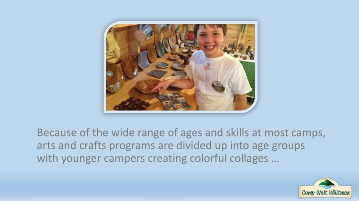 Because of the wide range of ages and skills at most camps, arts and crafts programs are divided up into age groups