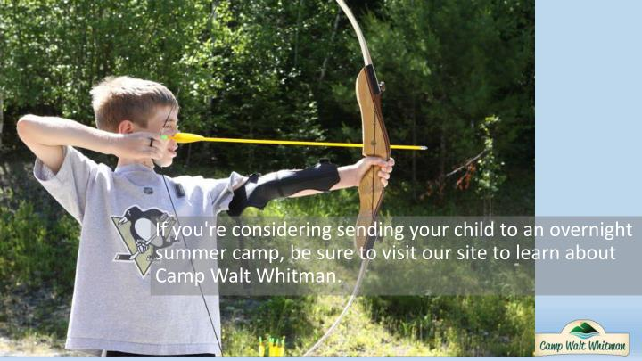 If you're considering sending your child to an overnight summer camp, be sure to visit our site to learn about Camp Walt Whitman.