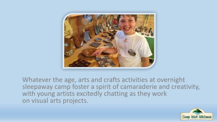 Whatever the age, arts and crafts activities at overnight sleepaway camp foster a spirit of camaraderie and creativity, with young artists excitedly chatting as they work
