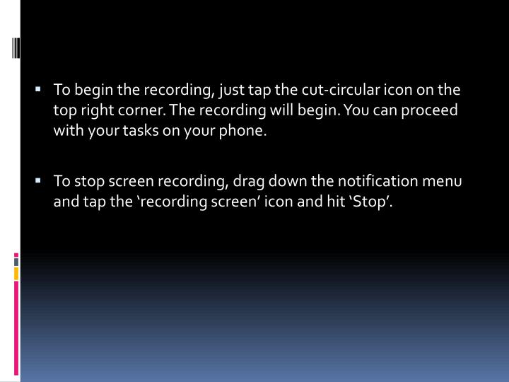 To begin the recording, just tap the cut-circular icon on the top right corner. The recording will begin. You can proceed with your tasks on your phone