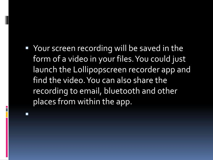 Your screen recording will be saved in the form of a video in your files. You could just launch the