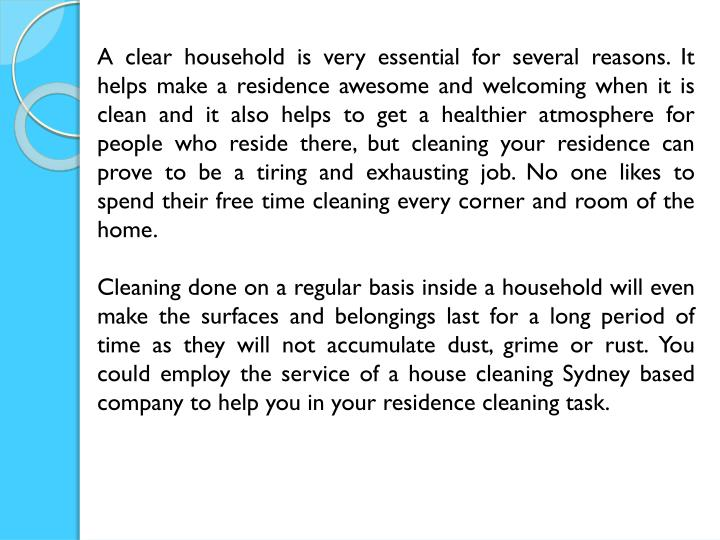 A clear household is very essential for several reasons. It helps make a residence awesome and welcoming when it is clean and it also helps to get a healthier atmosphere for people who reside there, but cleaning your residence can prove to be a tiring and exhausting job. No one likes to spend their free time cleaning every corner and room of the home.