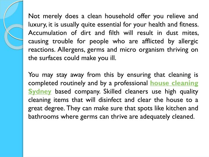 Not merely does a clean household offer you relieve and luxury, it is usually quite essential for your health and fitness. Accumulation of dirt and filth will result in dust mites, causing trouble for people who are afflicted by allergic reactions. Allergens, germs and micro organism thriving on the surfaces could make you ill.
