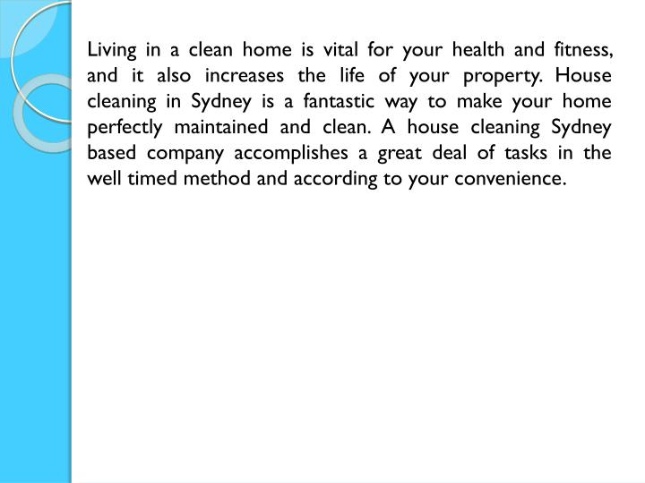 Living in a clean home is vital for your health and fitness, and it also increases the life of your property. House cleaning in Sydney is a fantastic way to make your home perfectly maintained and clean. A house cleaning Sydney based company accomplishes a great deal of tasks in the well timed method and according to your convenience.