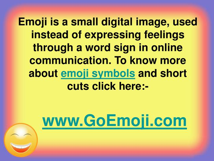 Emoji is a small digital image, used instead of expressing feelings through a word sign in online communication. To know more about
