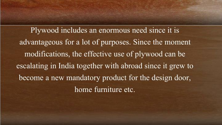 Plywood includes an enormous need since it is advantageous for a lot of purposes. Since the moment modifications, the effective use of plywood can be escalating in India together with abroad since it grew to become a new mandatory product for the design door, home furniture etc.