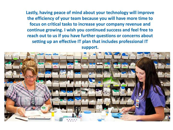 Lastly, having peace of mind about your technology will improve the efficiency of your team because you will have more time to focus on critical tasks to increase your company revenue and continue growing. I wish you continued success and feel free to reach out to us if you have further questions or concerns about setting up an effective IT plan that includes professional IT support.