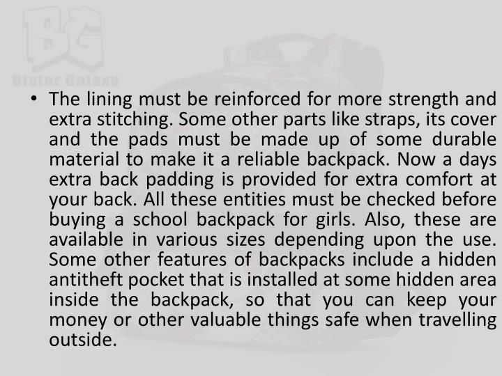 The lining must be reinforced for more strength and extra stitching. Some other parts like straps, its cover and the pads must be made up of some durable material to make it a reliable backpack. Now a days extra back padding is provided for extra comfort at your back. All these entities must be checked before buying a school backpack for girls. Also, these are available in various sizes depending upon the use. Some other features of backpacks include a hidden antitheft pocket that is installed at some hidden area inside the backpack, so that you can keep your money or other valuable things safe when travelling outside.