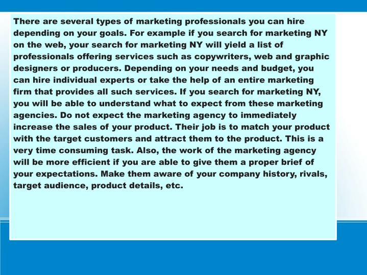 There are several types of marketing professionals you can hire depending on your goals. For example if you search for marketing NY on the web, your search for marketing NY will yield a list of professionals offering services such as copywriters, web and graphic designers or producers. Depending on your needs and budget, you can hire individual experts or take the help of an entire marketing firm that provides all such services. If you search for marketing NY, you will be able to understand what to expect from these marketing agencies. Do not expect the marketing agency to immediately increase the sales of your product. Their job is to match your product with the target customers and attract them to the product. This is a very time consuming task. Also, the work of the marketing agency will be more efficient if you are able to give them a proper brief of your expectations. Make them aware of your company history, rivals, target audience, product details, etc.
