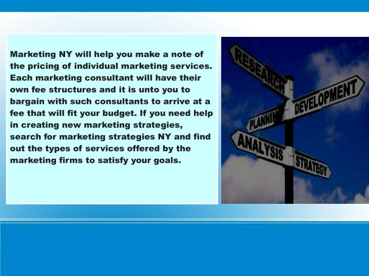 Marketing NY will help you make a note of the pricing of individual marketing services. Each marketing consultant will have their own fee structures and it is unto you to bargain with such consultants to arrive at a fee that will fit your budget. If you need help in creating new marketing strategies, search for marketing strategies NY and find out the types of services offered by the marketing firms to satisfy your goals.