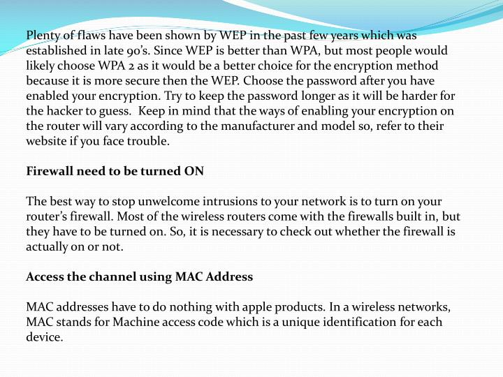 Plenty of flaws have been shown by WEP in the past few years which was established in late 90's. Since WEP is better than WPA, but most people would likely choose WPA 2 as it would be a better choice for the encryption method because it is more secure then the WEP. Choose the password after you have enabled your encryption. Try to keep the password longer as it will be harder for the hacker to guess.  Keep in mind that the ways of enabling your encryption on the router will vary according to the manufacturer and model so, refer to their website if you face trouble.