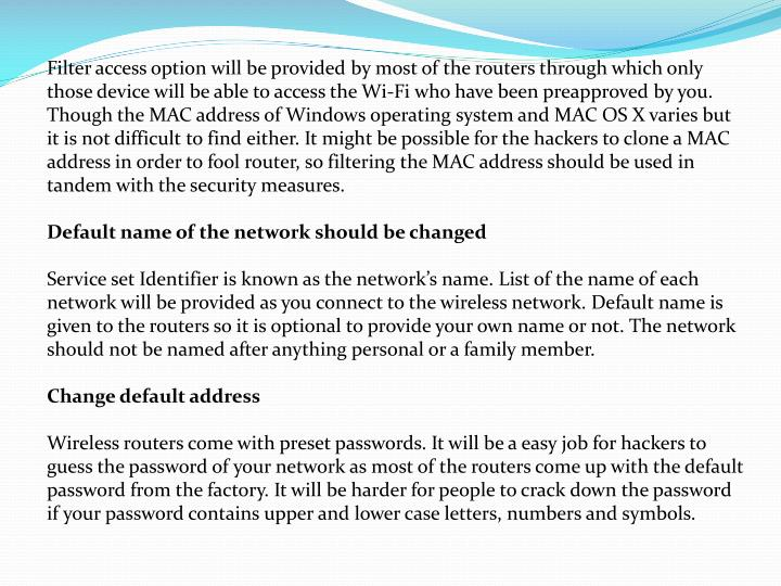 Filter access option will be provided by most of the routers through which only those device will be able to access the Wi-Fi who have been preapproved by you. Though the MAC address of Windows operating system and MAC OS X varies but it is not difficult to find either. It might be possible for the hackers to clone a MAC address in order to fool router, so filtering the MAC address should be used in tandem with the security measures.