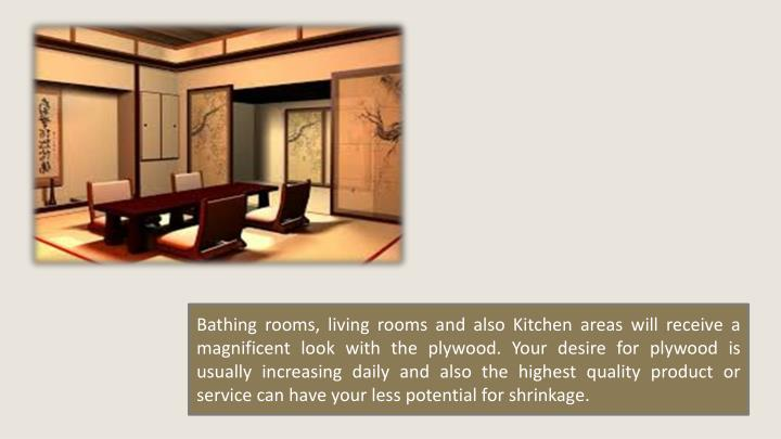 Bathing rooms, living rooms and also Kitchen areas will receive a magnificent look with the plywood. Your desire for plywood is usually increasing daily and also the highest quality product or service can have your less potential for shrinkage.