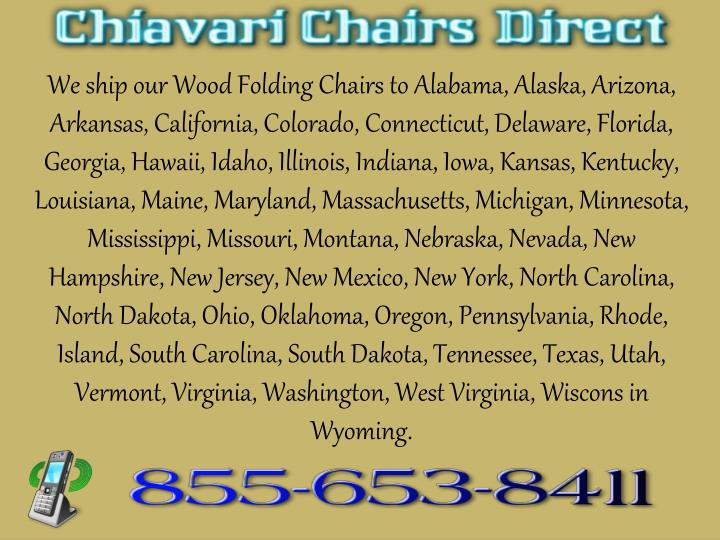 We ship our Wood Folding Chairs to Alabama, Alaska, Arizona, Arkansas, California, Colorado, Connecticut, Delaware, Florida, Georgia, Hawaii, Idaho, Illinois, Indiana, Iowa, Kansas, Kentucky, Louisiana, Maine, Maryland, Massachusetts, Michigan, Minnesota, Mississippi, Missouri, Montana, Nebraska, Nevada, New Hampshire, New Jersey, New Mexico, New York, North Carolina, North Dakota, Ohio, Oklahoma, Oregon, Pennsylvania, Rhode, Island, South Carolina, South Dakota, Tennessee, Texas, Utah, Vermont, Virginia, Washington, West Virginia,