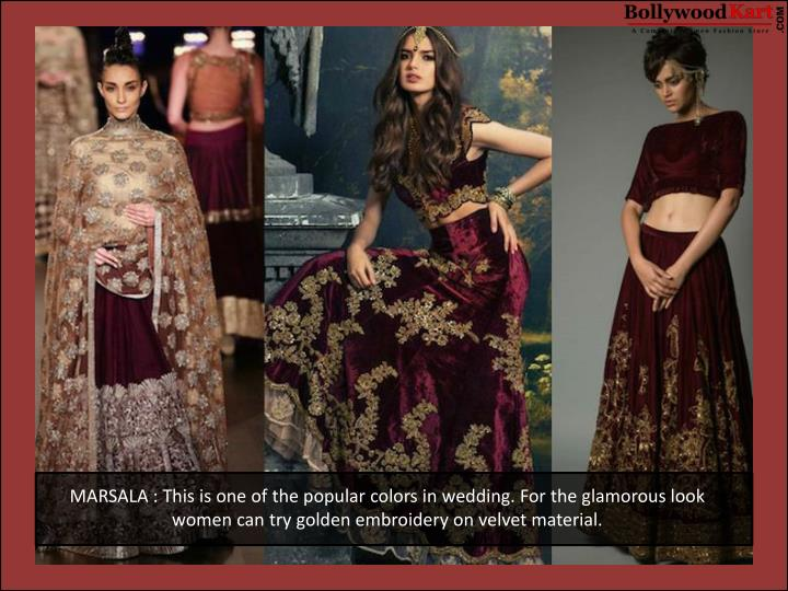 MARSALA : This is one of the popular colors in wedding. For the glamorous look women can try golden embroidery on velvet material.