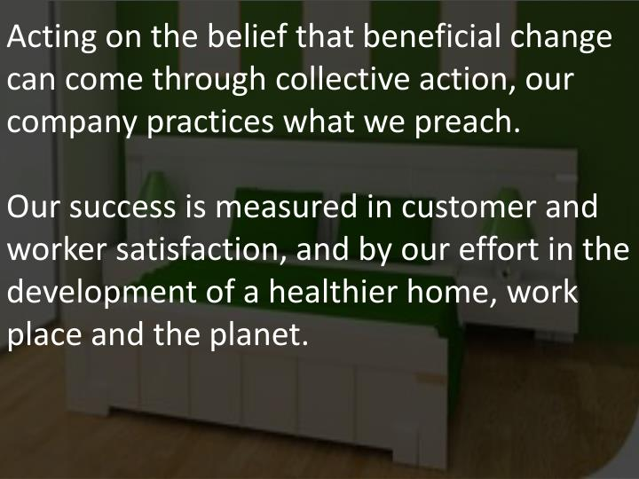 Acting on the belief that beneficial change can come through collective action, our company practices what we preach.