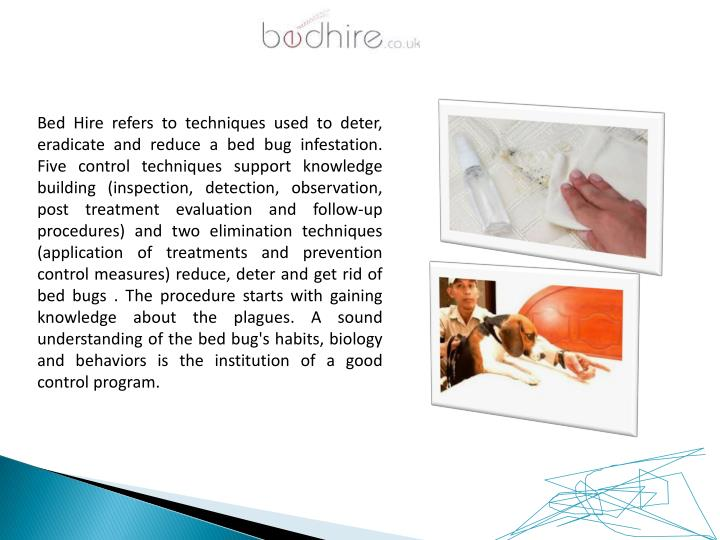 Bed Hire refers to techniques used to deter, eradicate and reduce a bed bug infestation. Five control techniques support knowledge building (inspection, detection, observation, post treatment evaluation and follow-up procedures) and two elimination techniques (application of treatments and prevention control measures) reduce, deter and get rid of bed bugs . The procedure starts with gaining knowledge about the plagues. A sound understanding of the bed bug's habits, biology and