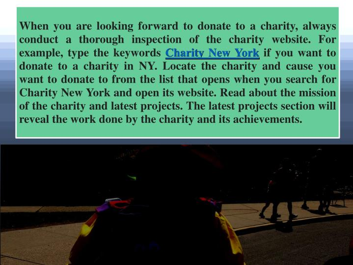 When you are looking forward to donate to a charity, always conduct a thorough inspection of the charity website. For example, type the keywords