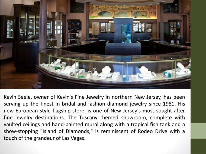 "Kevin Seele, owner of Kevin's Fine Jewelry in northern New Jersey, has been serving up the finest in bridal and fashion diamond jewelry since 1981. His new European style flagship store, is one of New Jersey's most sought after fine jewelry destinations. The Tuscany themed showroom, complete with vaulted ceilings and hand-painted mural along with a tropical fish tank and a show-stopping ""Island of Diamonds,"" is reminiscent of Rodeo Drive with a touch of the grandeur of Las Vegas."