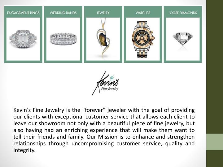 "Kevin's Fine Jewelry is the ""forever"" jeweler with the goal of providing our clients with exceptional customer service that allows each client to leave our showroom not only with a beautiful piece of fine jewelry, but also having had an enriching experience that will make them want to tell their friends and family. Our Mission is to enhance and strengthen relationships through uncompromising customer service, quality and integrity."