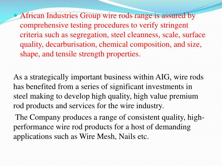 African Industries Group wire rods range is assured by comprehensive testing procedures to verify stringent criteria such as segregation, steel cleanness, scale, surface quality, decarburisation, chemical composition, and size, shape, and tensile strength properties