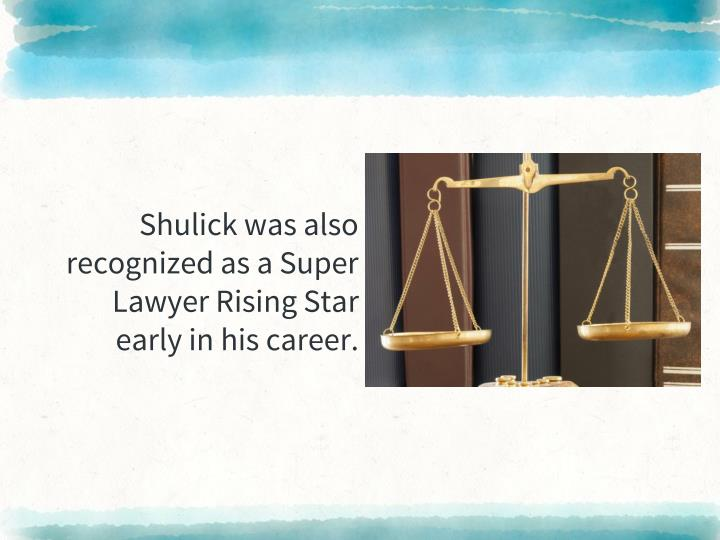 Shulick was also recognized as a Super Lawyer Rising Star early in his career.