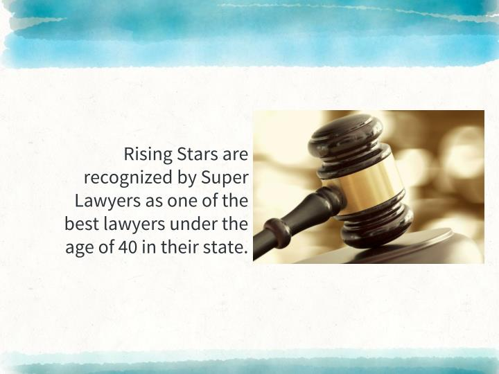 Rising Stars are recognized by Super Lawyers as one of the best lawyers under the age of 40 in their state.