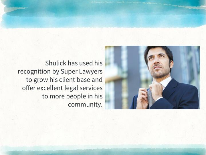 Shulick has used his recognition by Super Lawyers to grow his client base and offer excellent legal services to more people in his community.